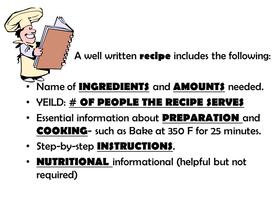 A well written recipe includes the following: Name of INGREDIENTS and AMOUNTS needed. YEILD: # OF PEOPLE THE RECIPE SERVES Essential information about