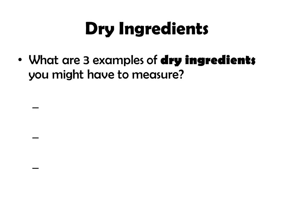 Dry Ingredients What are 3 examples of dry ingredients you might have to measure? – – –