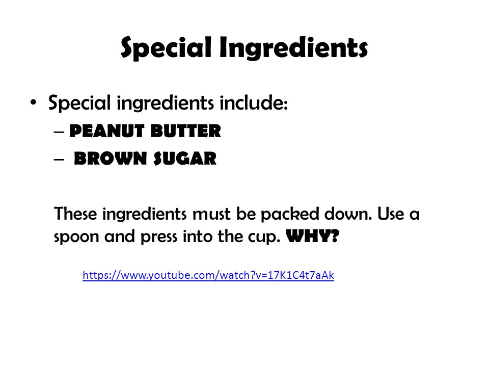 Special Ingredients Special ingredients include: – PEANUT BUTTER – BROWN SUGAR These ingredients must be packed down. Use a spoon and press into the c