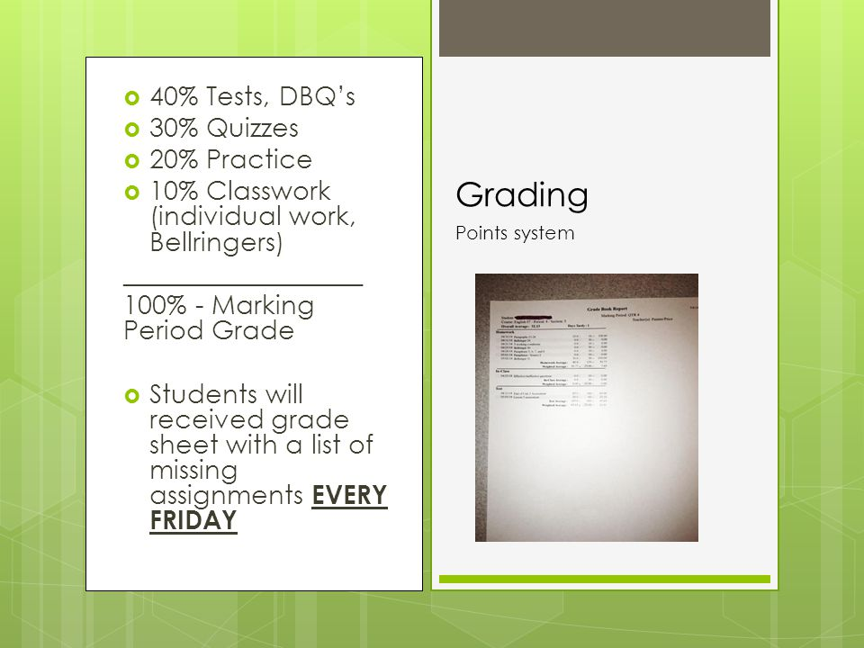  40% Tests, DBQ's  30% Quizzes  20% Practice  10% Classwork (individual work, Bellringers) __________________ 100% - Marking Period Grade  Students will received grade sheet with a list of missing assignments EVERY FRIDAY Grading Points system