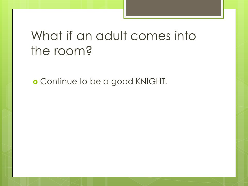 What if an adult comes into the room  Continue to be a good KNIGHT!