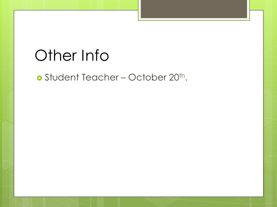 Other Info  Student Teacher – October 20 th.