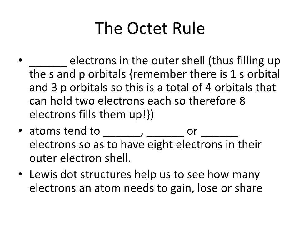 The Octet Rule ______ electrons in the outer shell (thus filling up the s and p orbitals {remember there is 1 s orbital and 3 p orbitals so this is a total of 4 orbitals that can hold two electrons each so therefore 8 electrons fills them up!}) atoms tend to ______, ______ or ______ electrons so as to have eight electrons in their outer electron shell.