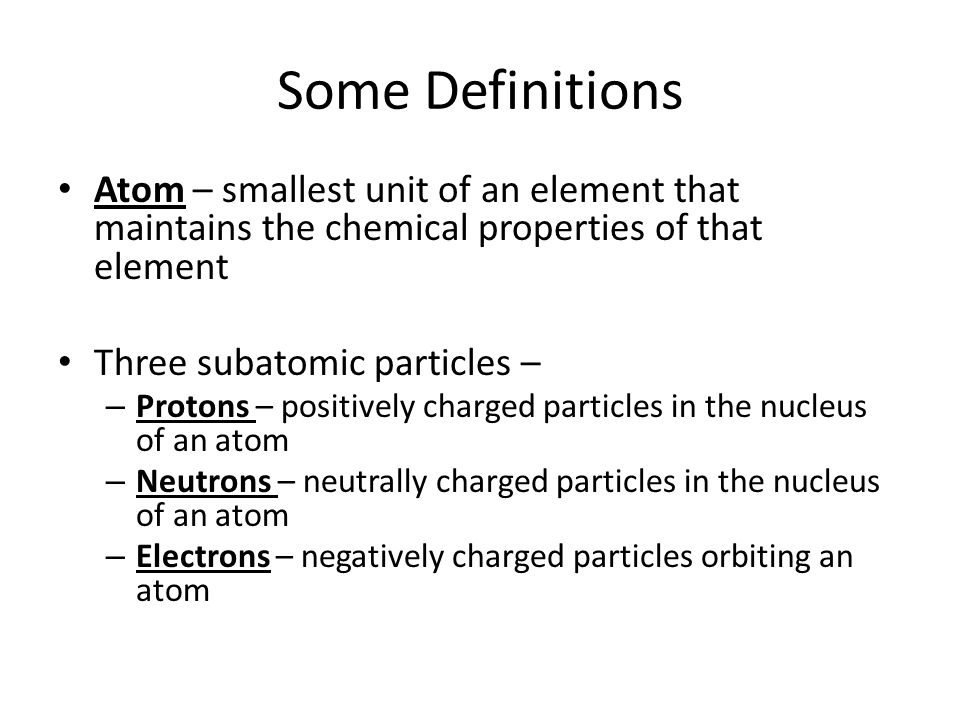 Some Definitions Atom – smallest unit of an element that maintains the chemical properties of that element Three subatomic particles – – Protons – positively charged particles in the nucleus of an atom – Neutrons – neutrally charged particles in the nucleus of an atom – Electrons – negatively charged particles orbiting an atom