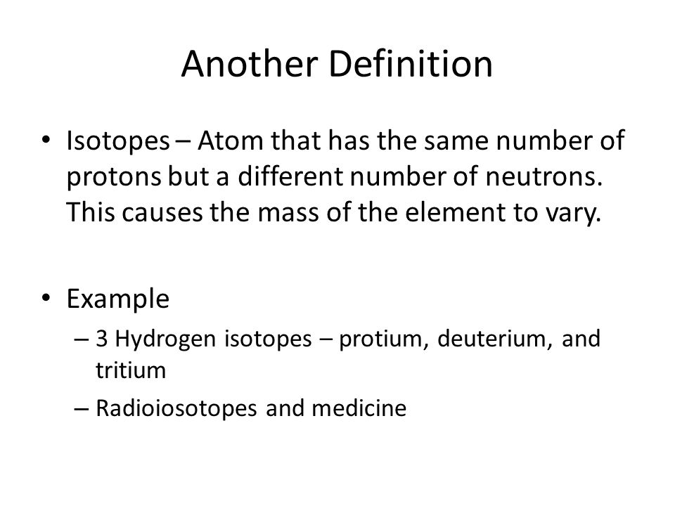 Another Definition Isotopes – Atom that has the same number of protons but a different number of neutrons.