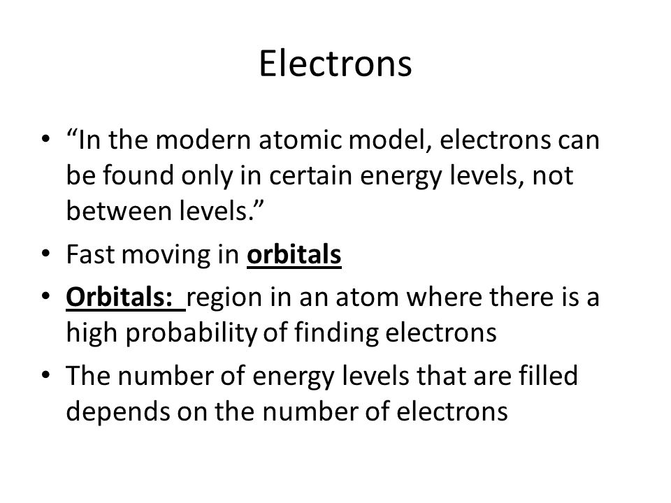 Electrons In the modern atomic model, electrons can be found only in certain energy levels, not between levels. Fast moving in orbitals Orbitals: region in an atom where there is a high probability of finding electrons The number of energy levels that are filled depends on the number of electrons