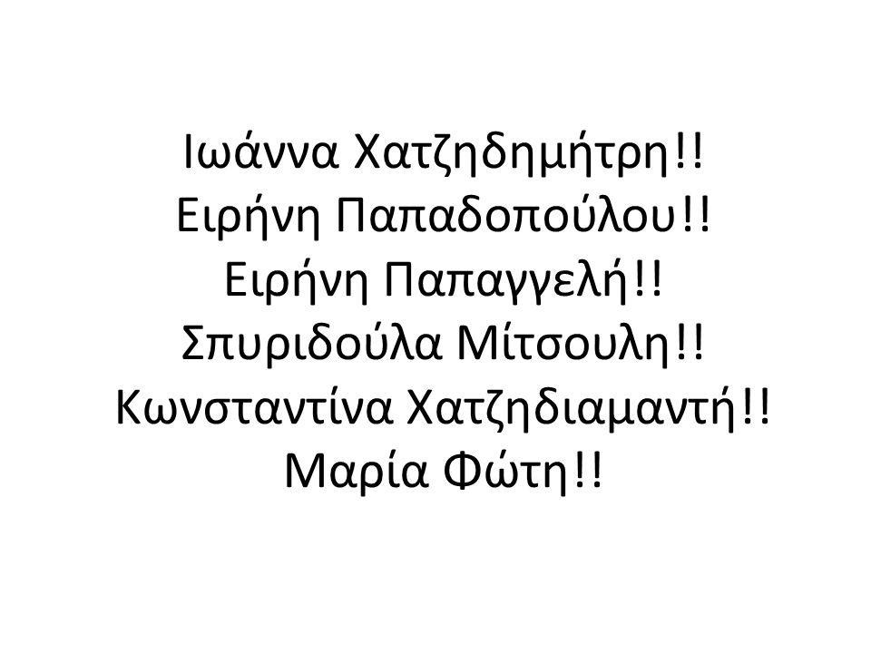 Ιωάννα Χατζηδημήτρη!! Ειρήνη Παπαδοπούλου!! Ειρήνη Παπαγγελή!! Σπυριδούλα Μίτσουλη!! Κωνσταντίνα Χατζηδιαμαντή!! Μαρία Φώτη!!