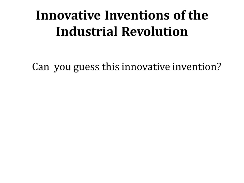 Innovative Inventions of the Industrial Revolution Can you guess this innovative invention?