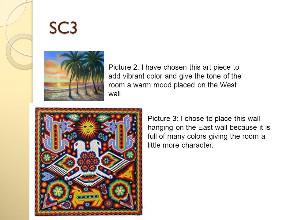 SC3 Picture 2: I have chosen this art piece to add vibrant color and give the tone of the room a warm mood placed on the West wall. Picture 3: I chose