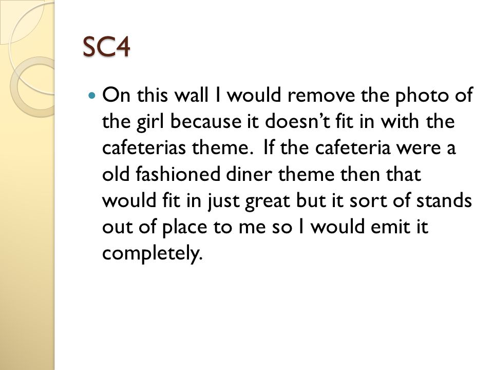 SC4 On this wall I would remove the photo of the girl because it doesn't fit in with the cafeterias theme. If the cafeteria were a old fashioned diner