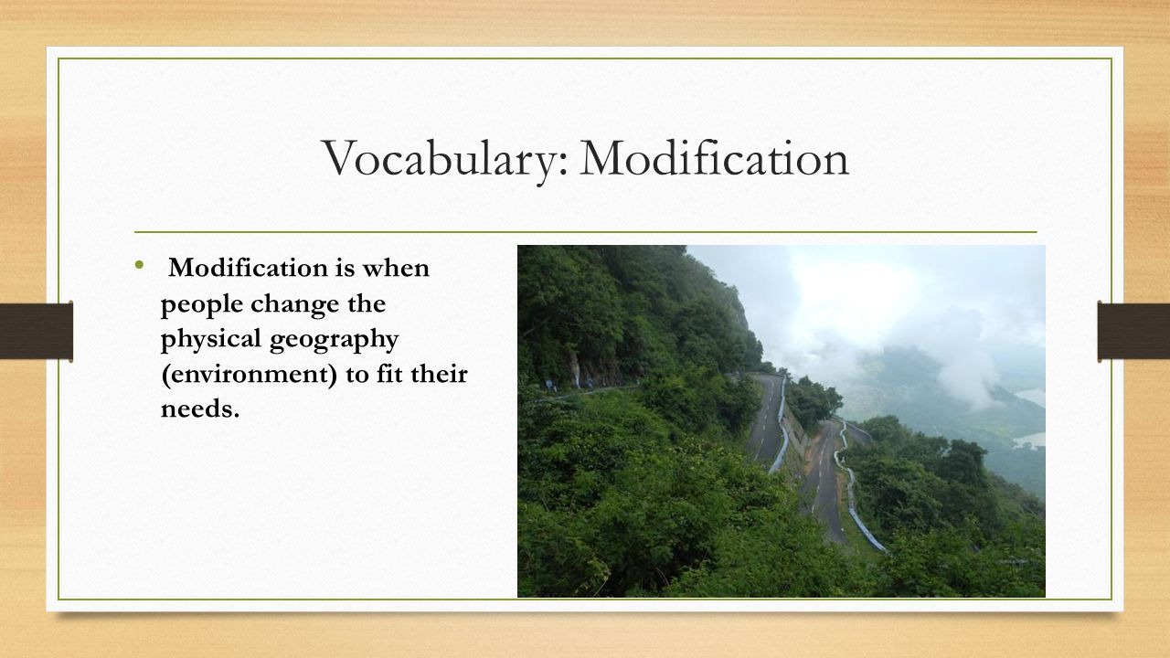 Vocabulary: Modification Modification is when people change the physical geography (environment) to fit their needs.