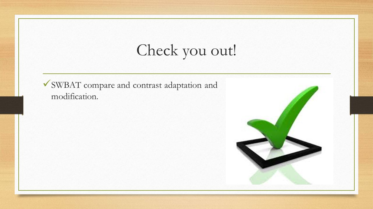 Check you out! SWBAT compare and contrast adaptation and modification.