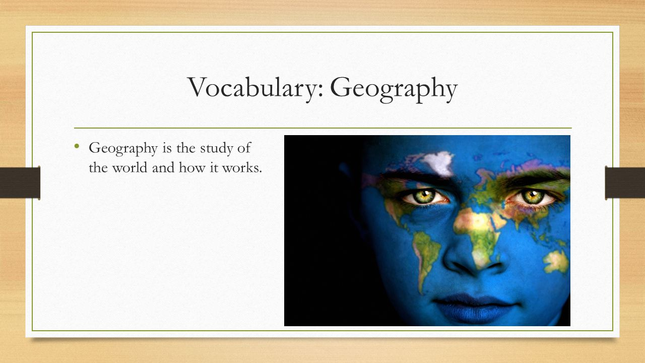 Vocabulary: Geography Geography is the study of the world and how it works.