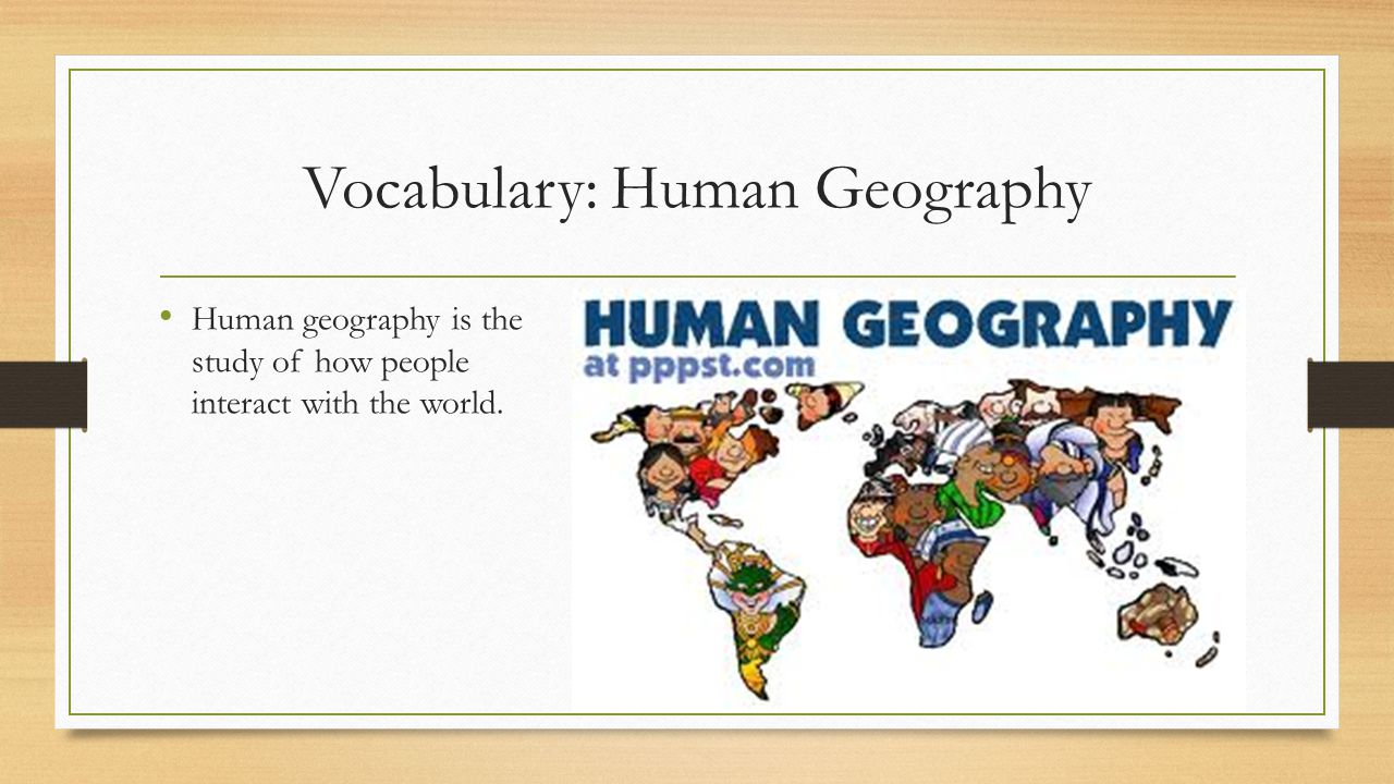 Vocabulary: Human Geography Human geography is the study of how people interact with the world.