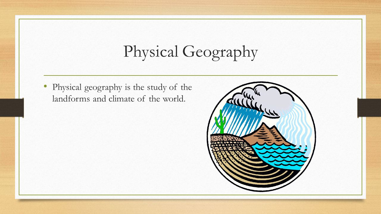 Physical Geography Physical geography is the study of the landforms and climate of the world.