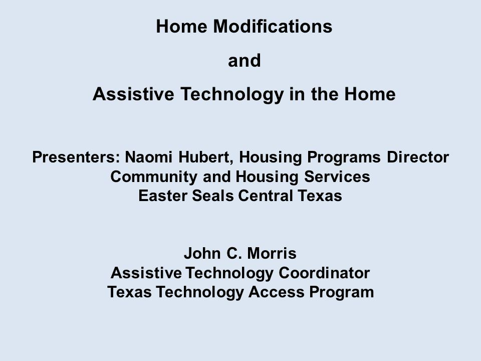 Home Modifications and Assistive Technology in the Home Presenters: Naomi Hubert, Housing Programs Director Community and Housing Services Easter Seals Central Texas John C.