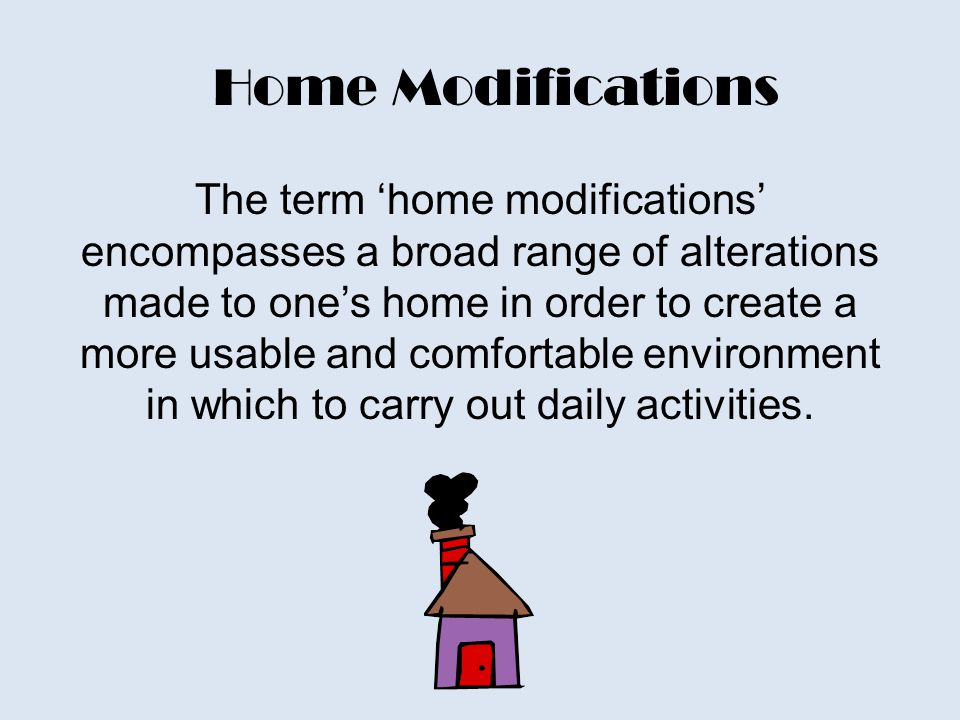 Home Modifications The term 'home modifications' encompasses a broad range of alterations made to one's home in order to create a more usable and comfortable environment in which to carry out daily activities.
