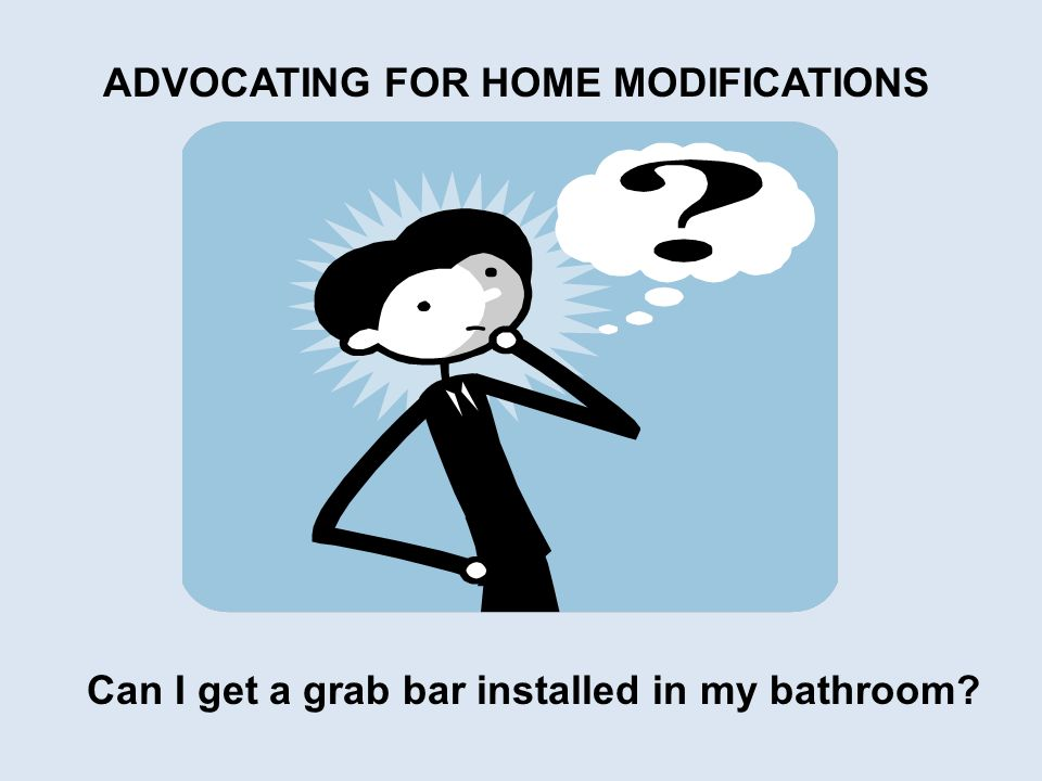 Can I get a grab bar installed in my bathroom ADVOCATING FOR HOME MODIFICATIONS