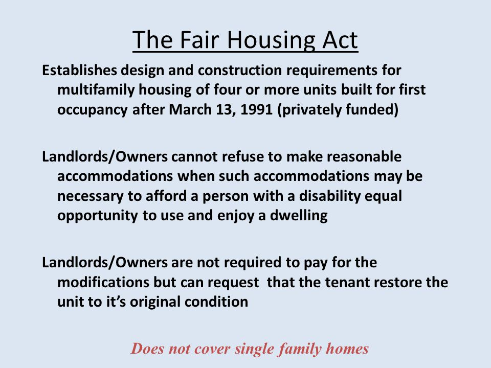 The Fair Housing Act Establishes design and construction requirements for multifamily housing of four or more units built for first occupancy after March 13, 1991 (privately funded) Landlords/Owners cannot refuse to make reasonable accommodations when such accommodations may be necessary to afford a person with a disability equal opportunity to use and enjoy a dwelling Landlords/Owners are not required to pay for the modifications but can request that the tenant restore the unit to it's original condition Does not cover single family homes