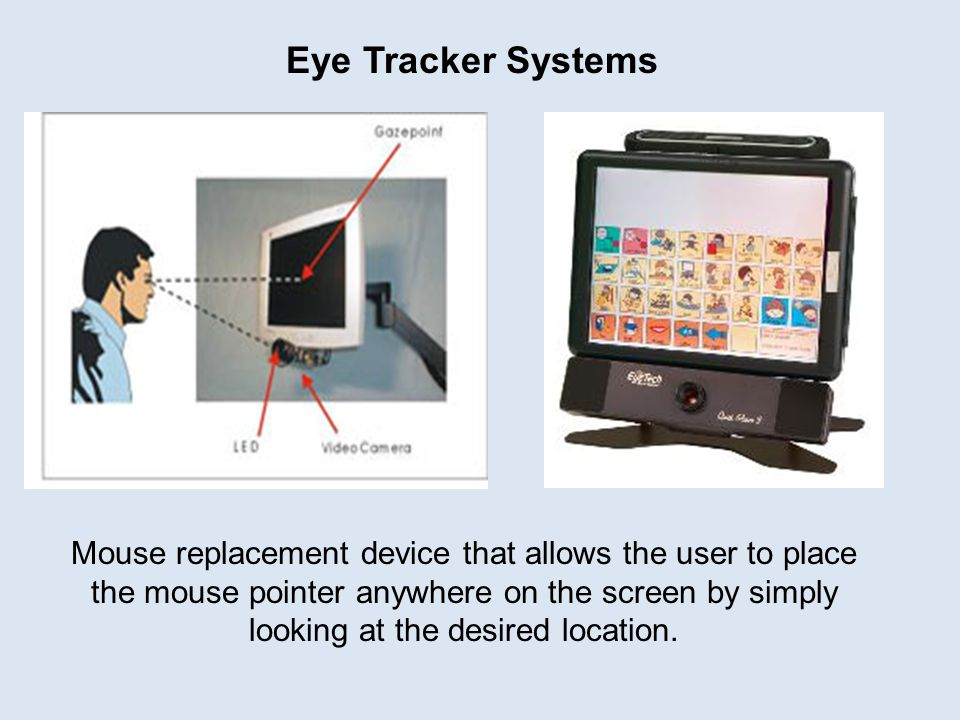 Eye Tracker Systems Mouse replacement device that allows the user to place the mouse pointer anywhere on the screen by simply looking at the desired location.