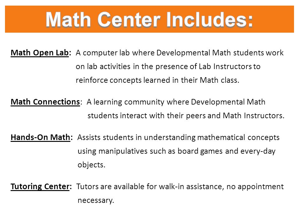 Math Open Lab: A computer lab where Developmental Math students work on lab activities in the presence of Lab Instructors to reinforce concepts learne