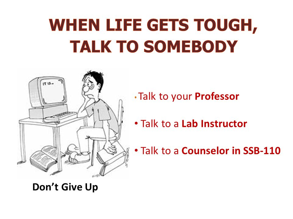 Talk to your Professor Talk to a Lab Instructor Talk to a Counselor in SSB-110 Don't Give Up