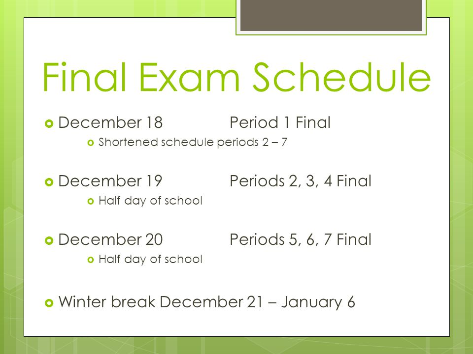 Final Exam Schedule  December 18 Period 1 Final  Shortened schedule periods 2 – 7  December 19 Periods 2, 3, 4 Final  Half day of school  December 20 Periods 5, 6, 7 Final  Half day of school  Winter break December 21 – January 6