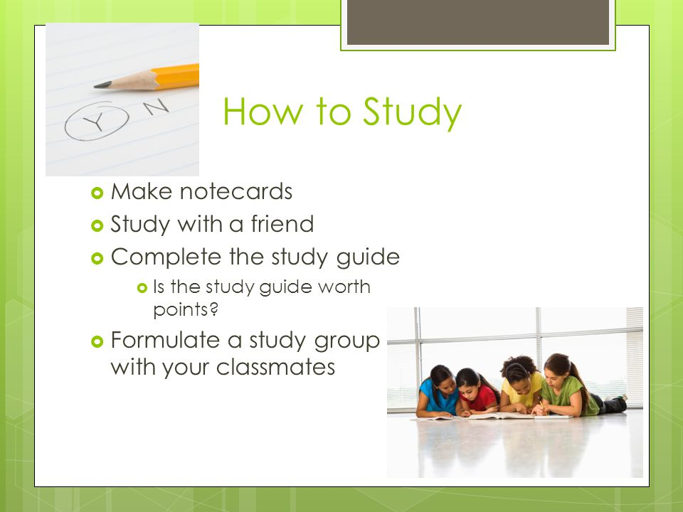How to Study  Make notecards  Study with a friend  Complete the study guide  Is the study guide worth points.