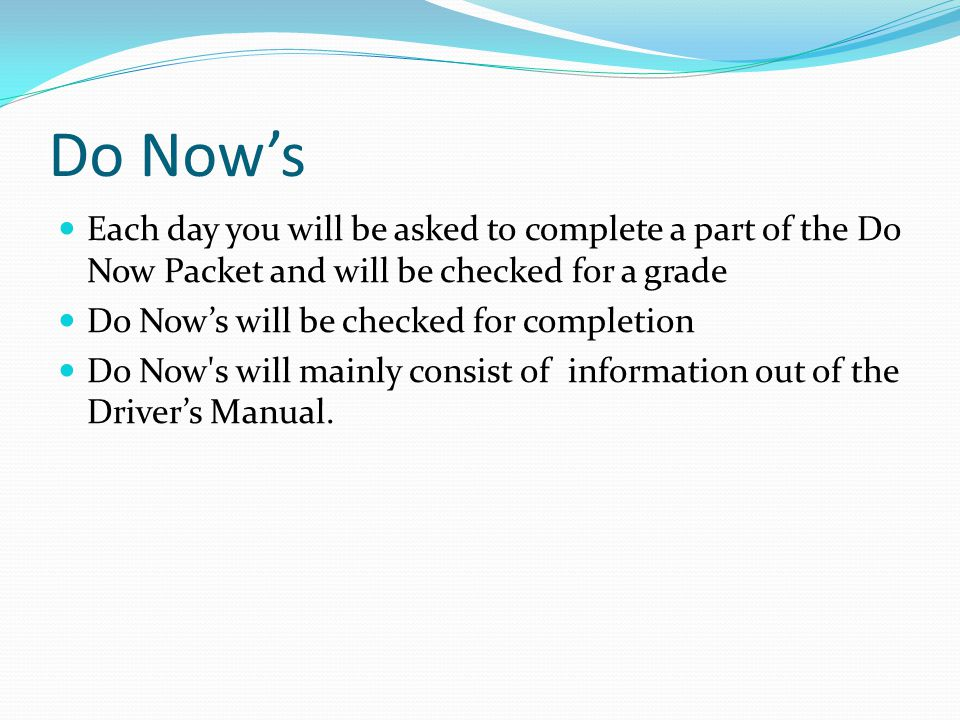 Do Now's Each day you will be asked to complete a part of the Do Now Packet and will be checked for a grade Do Now's will be checked for completion Do Now s will mainly consist of information out of the Driver's Manual.