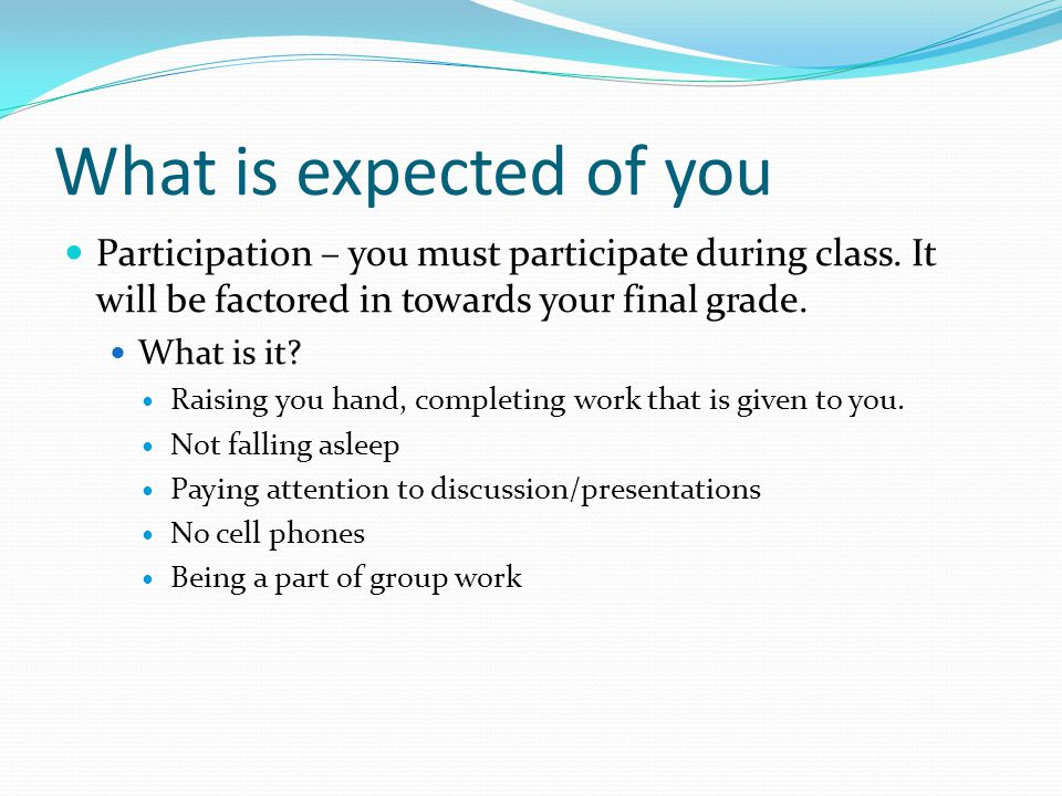 What is expected of you Participation – you must participate during class.