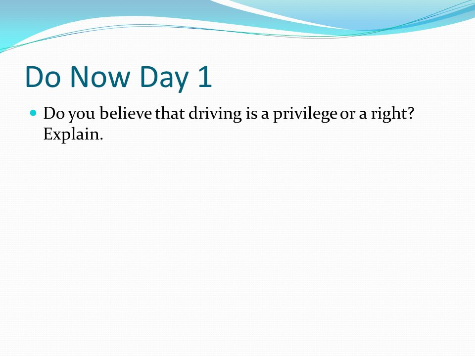 Do Now Day 1 Do you believe that driving is a privilege or a right Explain.