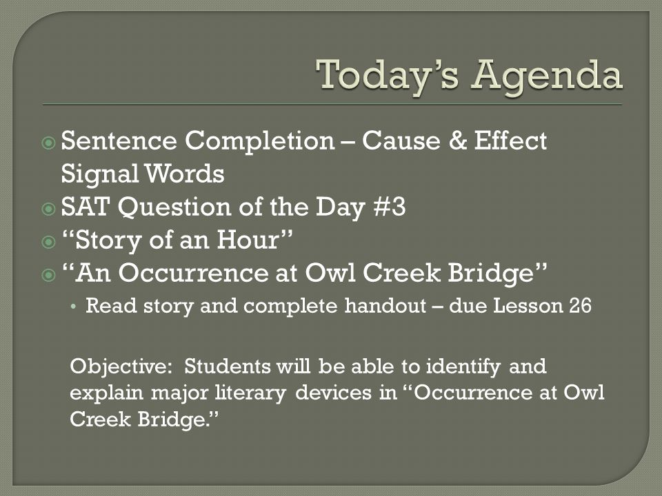 " Sentence Completion – Cause & Effect Signal Words  SAT Question of the Day #3  ""Story of an Hour""  ""An Occurrence at Owl Creek Bridge"" Read story"