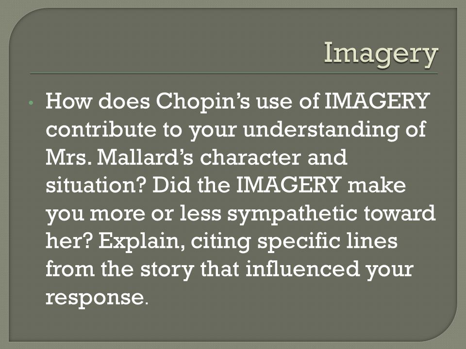 How does Chopin's use of IMAGERY contribute to your understanding of Mrs. Mallard's character and situation? Did the IMAGERY make you more or less sym
