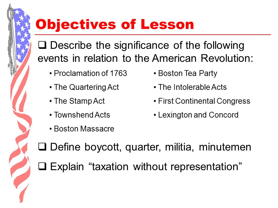 Objectives of Lesson  Describe the significance of the following events in relation to the American Revolution: Proclamation of 1763 The Quartering A
