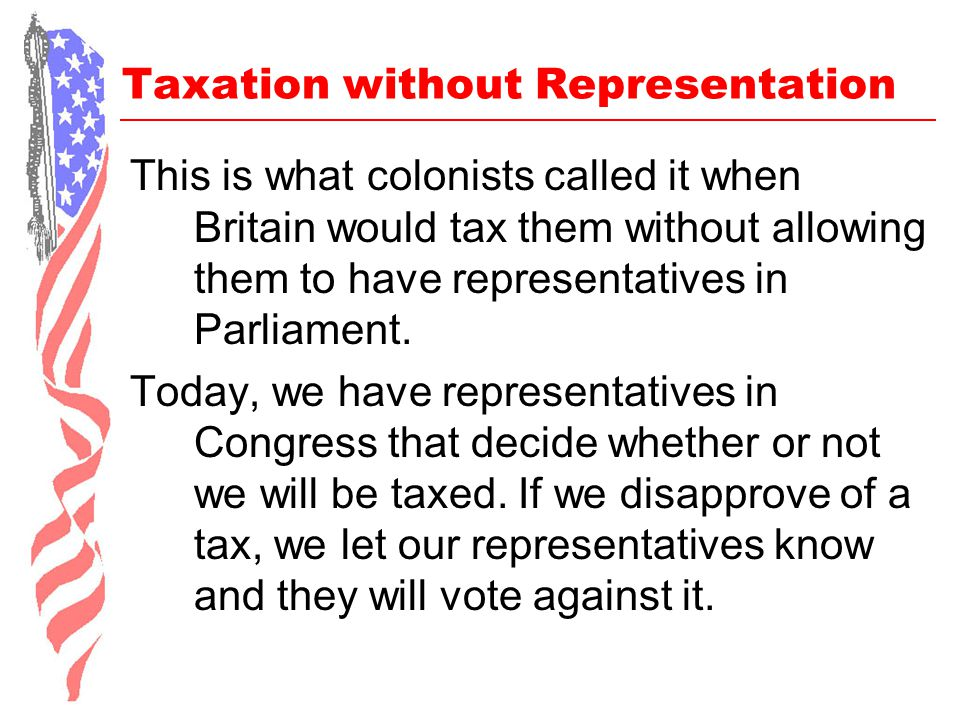 Taxation without Representation This is what colonists called it when Britain would tax them without allowing them to have representatives in Parliame