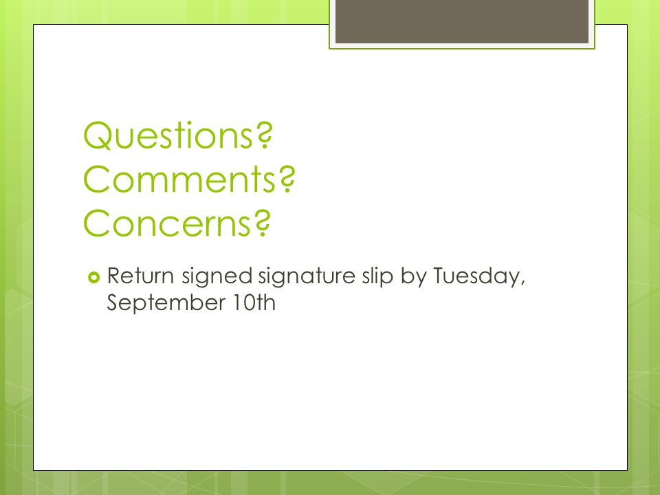 Questions Comments Concerns  Return signed signature slip by Tuesday, September 10th