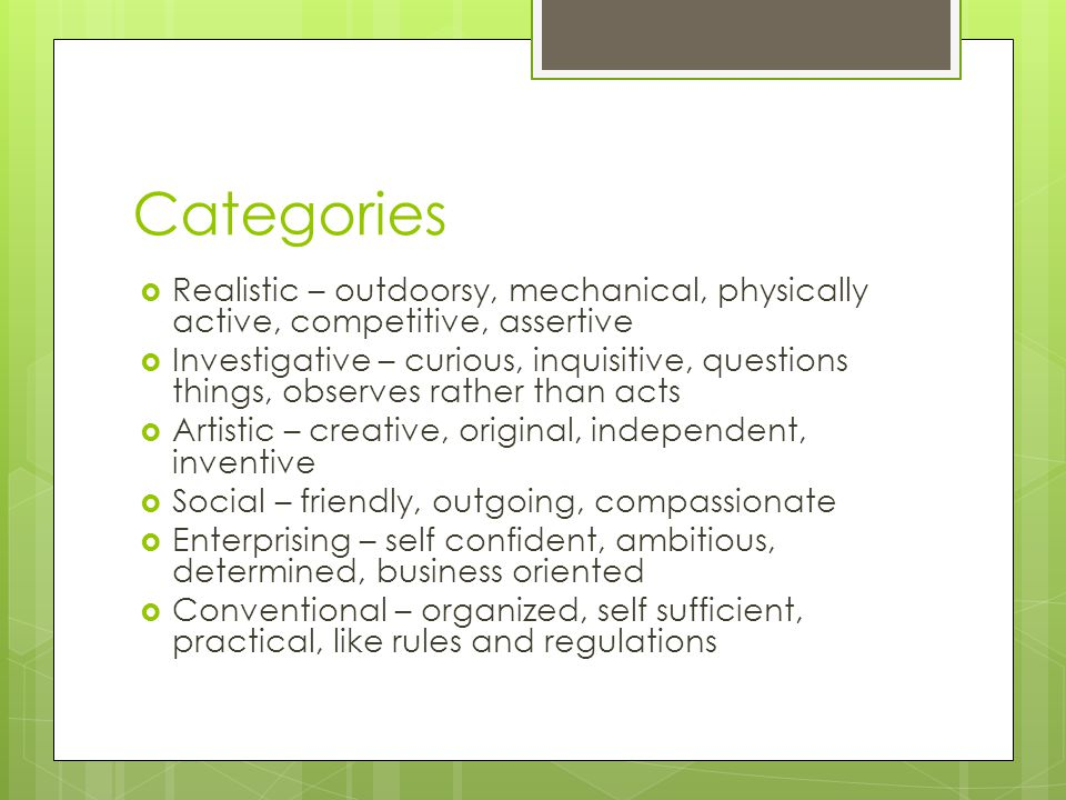 Categories  Realistic – outdoorsy, mechanical, physically active, competitive, assertive  Investigative – curious, inquisitive, questions things, observes rather than acts  Artistic – creative, original, independent, inventive  Social – friendly, outgoing, compassionate  Enterprising – self confident, ambitious, determined, business oriented  Conventional – organized, self sufficient, practical, like rules and regulations