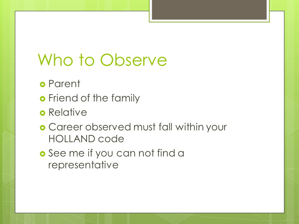 Who to Observe  Parent  Friend of the family  Relative  Career observed must fall within your HOLLAND code  See me if you can not find a represen