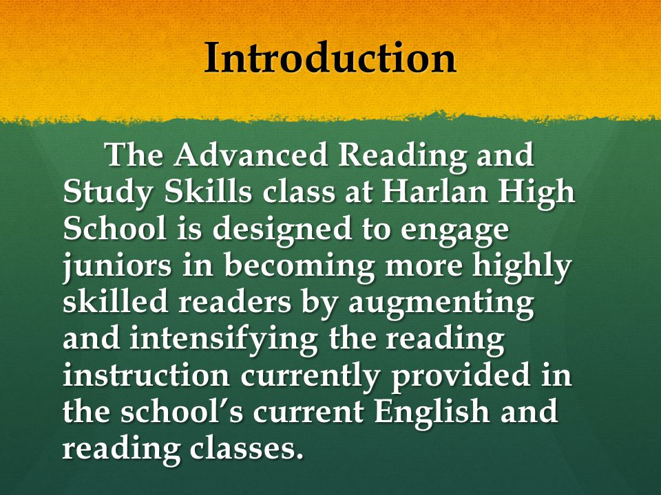 Introduction The Advanced Reading and Study Skills class at Harlan High School is designed to engage juniors in becoming more highly skilled readers by augmenting and intensifying the reading instruction currently provided in the school's current English and reading classes.