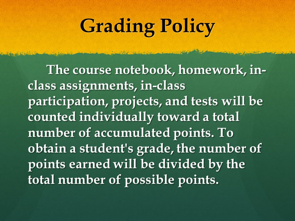Grading Policy The course notebook, homework, in- class assignments, in-class participation, projects, and tests will be counted individually toward a total number of accumulated points.