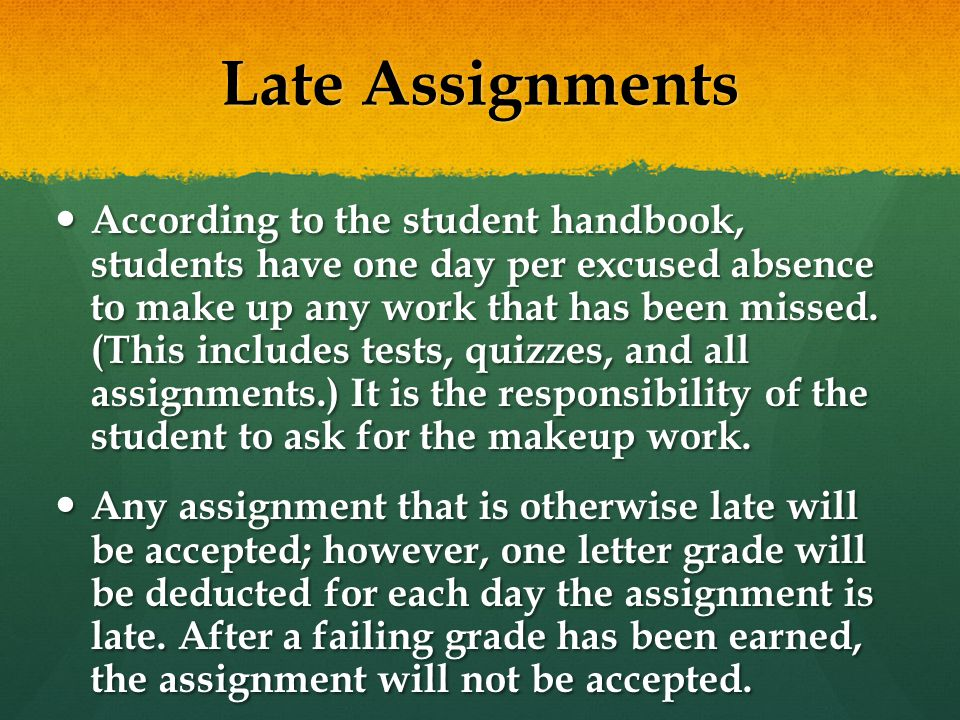 Late Assignments According to the student handbook, students have one day per excused absence to make up any work that has been missed.
