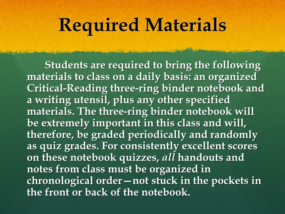 Required Materials Students are required to bring the following materials to class on a daily basis: an organized Critical-Reading three-ring binder notebook and a writing utensil, plus any other specified materials.