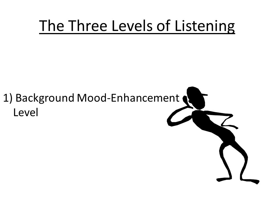 The Three Levels of Listening 1) Background Mood-Enhancement Level