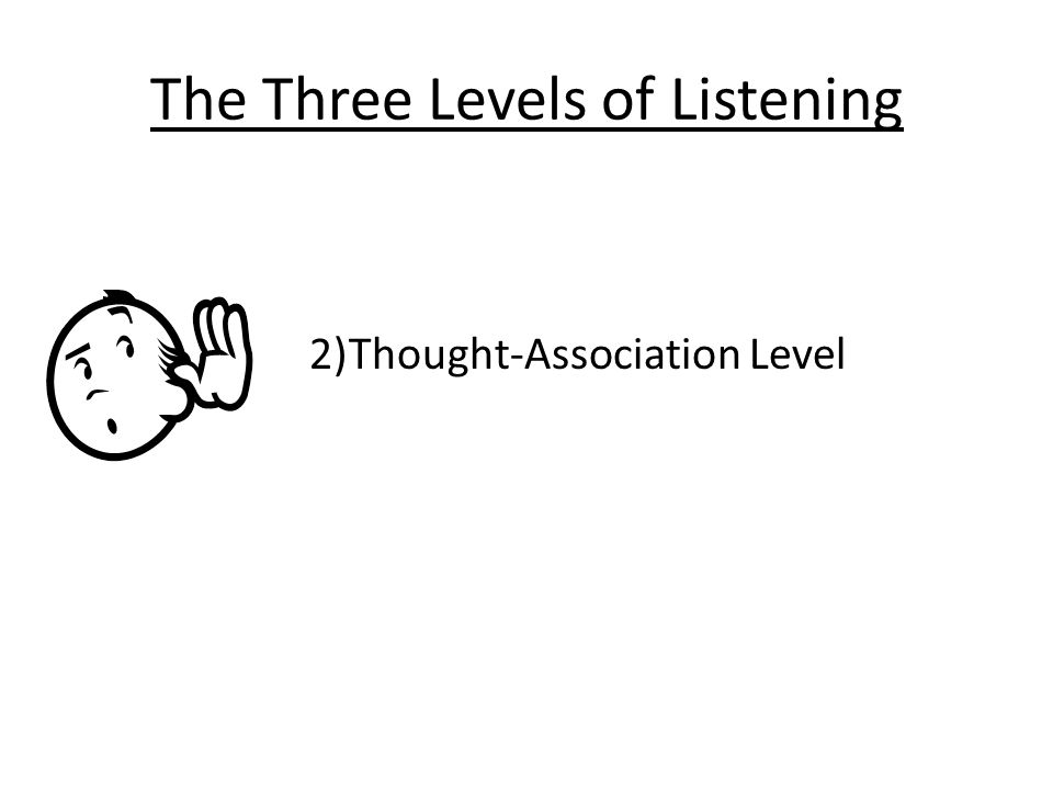 The Three Levels of Listening 2)Thought-Association Level
