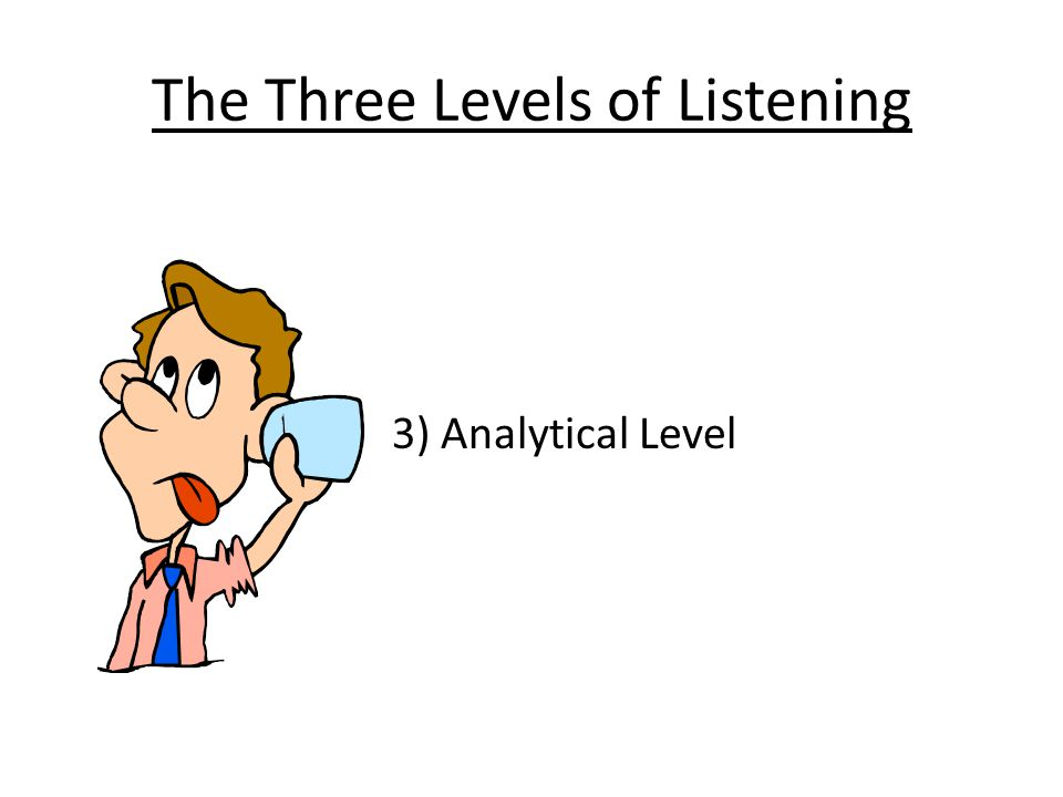 The Three Levels of Listening 3) Analytical Level