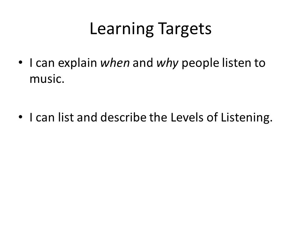 Learning Targets I can explain when and why people listen to music.