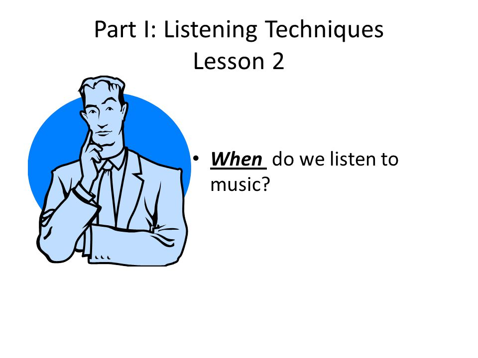 Part I: Listening Techniques Lesson 2 When do we listen to music?