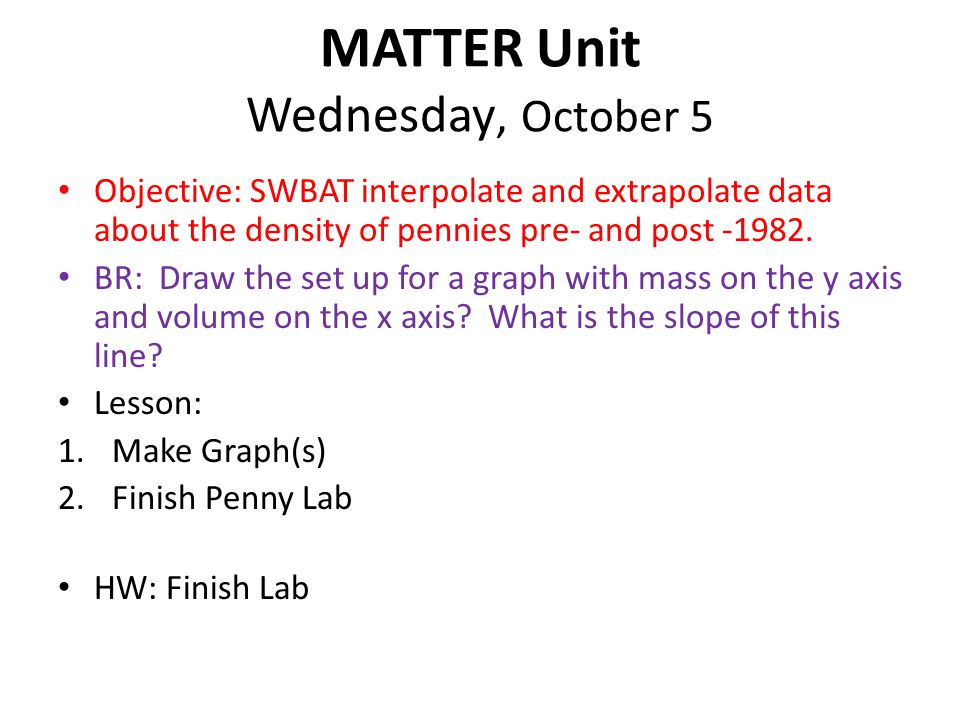 MATTER Unit Wednesday, October 5 Objective: SWBAT interpolate and extrapolate data about the density of pennies pre- and post -1982.