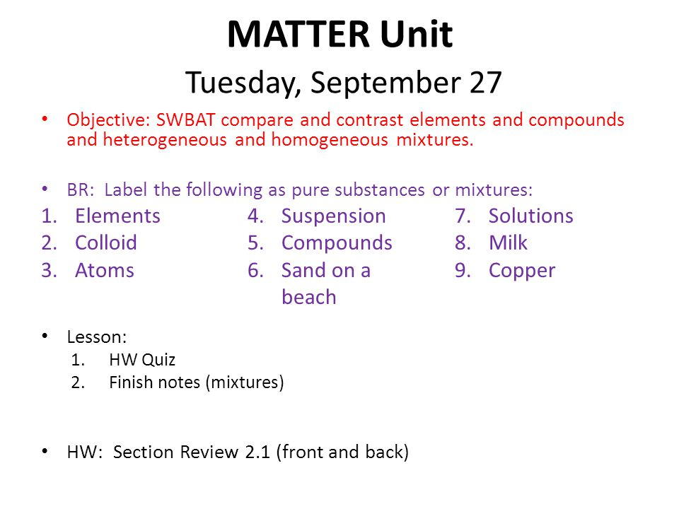 MATTER Unit Tuesday, September 27 Objective: SWBAT compare and contrast elements and compounds and heterogeneous and homogeneous mixtures.