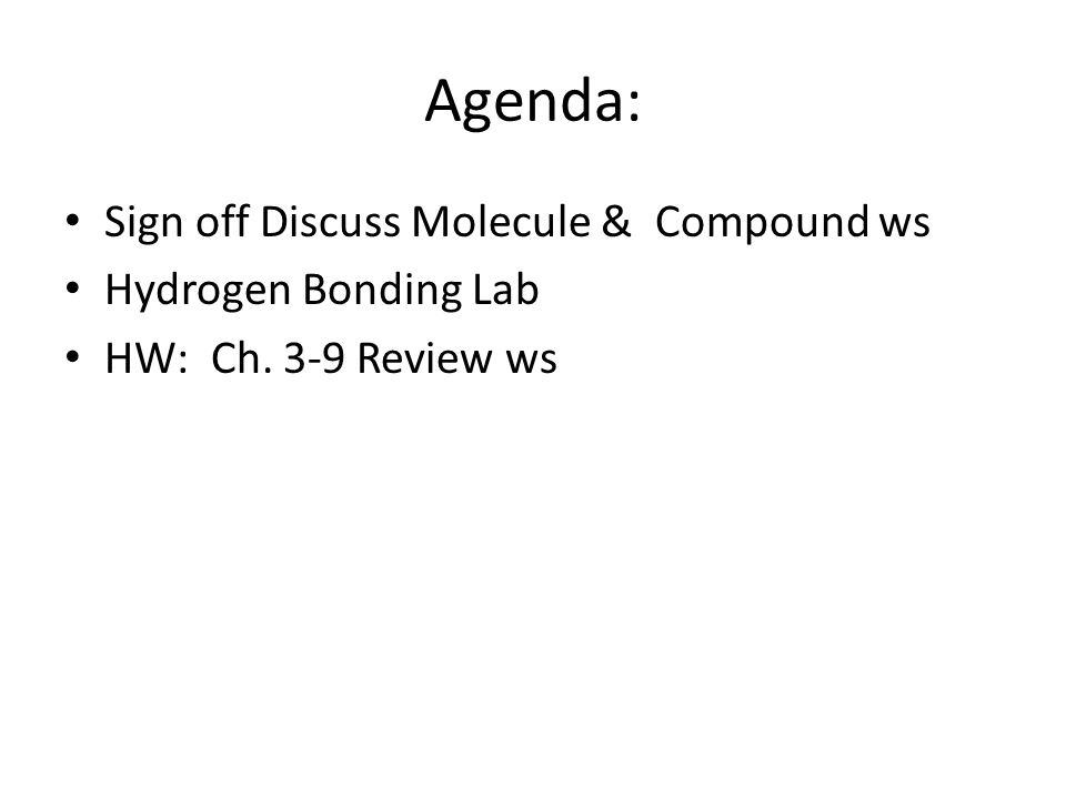 Agenda: Sign off Discuss Molecule & Compound ws Hydrogen Bonding Lab HW: Ch. 3-9 Review ws